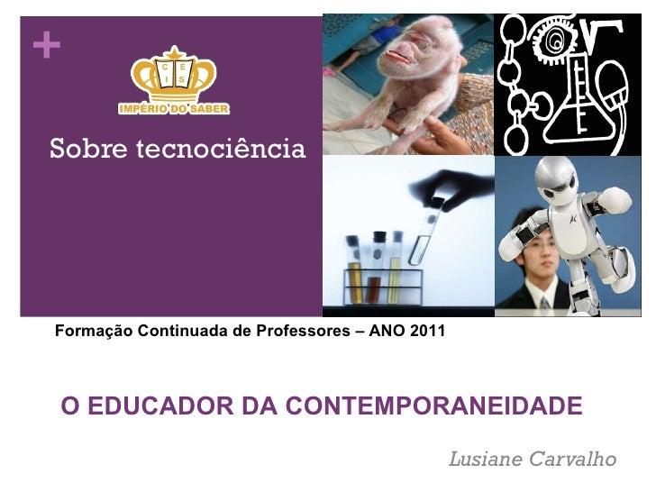 Sobre tecnociência Lusiane Carvalho  Forma ção Continuada de Professores – ANO 2011 O EDUCADOR DA CONTEMPORANEIDADE
