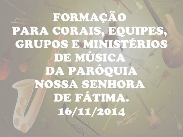 FORMAÇÃO  PARA CORAIS, EQUIPES,  GRUPOS E MINISTÉRIOS  DE MÚSICA  DA PARÓQUIA  NOSSA SENHORA  DE FÁTIMA.  16/11/2014