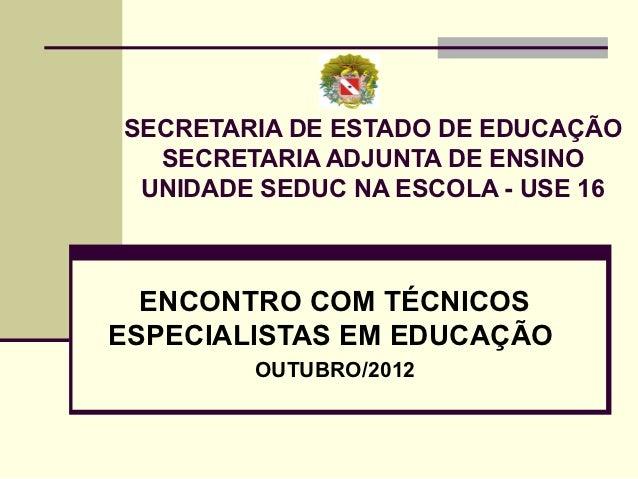 SECRETARIA DE ESTADO DE EDUCAÇÃO  SECRETARIA ADJUNTA DE ENSINO UNIDADE SEDUC NA ESCOLA - USE 16  ENCONTRO COM TÉCNICOSESPE...