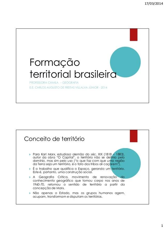 17/03/2014 1 Formação territorial brasileira PROFESSORA CAMILA – GEOGRAFIA E.E. CARLOS AUGUSTO DE FREITAS VILLALVA JÚNIOR ...