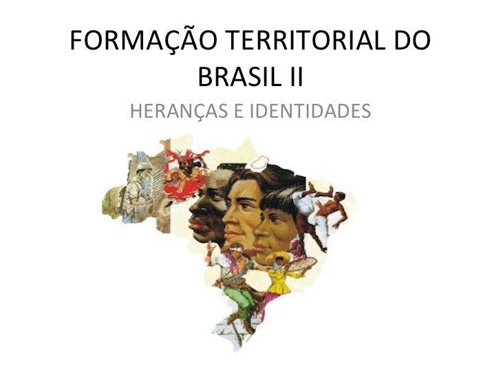 FORMAÇÃO TERRITORIAL DO       BRASIL II   HERANÇAS E IDENTIDADES