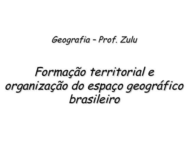 Geografia – Prof. ZuluGeografia – Prof. Zulu Formação territorial eFormação territorial e organização do espaço geográfico...