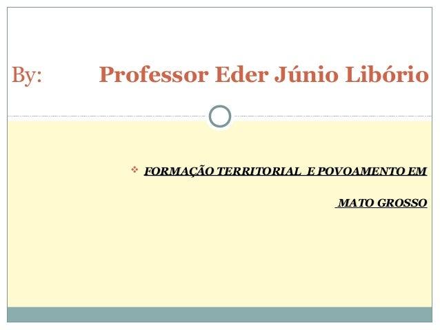  FORMAÇÃO TERRITORIAL E POVOAMENTO EMFORMAÇÃO TERRITORIAL E POVOAMENTO EM MATO GROSSOMATO GROSSO By: Professor Eder Júnio...