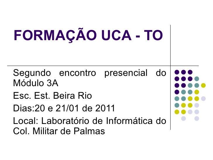 FORMAÇÃO UCA - TO Segundo encontro presencial do Módulo 3A Esc. Est. Beira Rio Dias:20 e 21/01 de 2011 Local: Laboratório ...