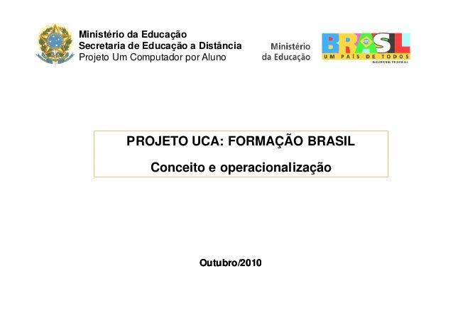 Ministério da Educação Secretaria de Educação a Distância Projeto Um Computador por Aluno PROJETO UCA: FORMAÇÃO BRASIL Con...