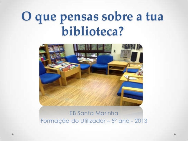 O que pensas sobre a tua biblioteca?  EB Santa Marinha Formação do Utilizador – 5º ano - 2013