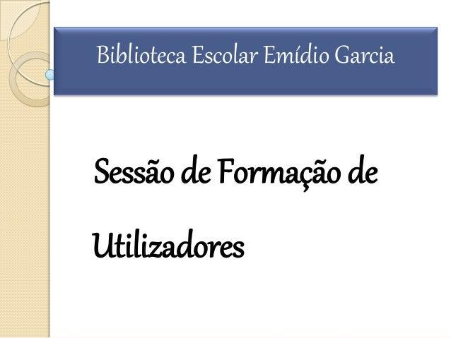Sessãode Formação de Utilizadores Biblioteca Escolar Emídio Garcia