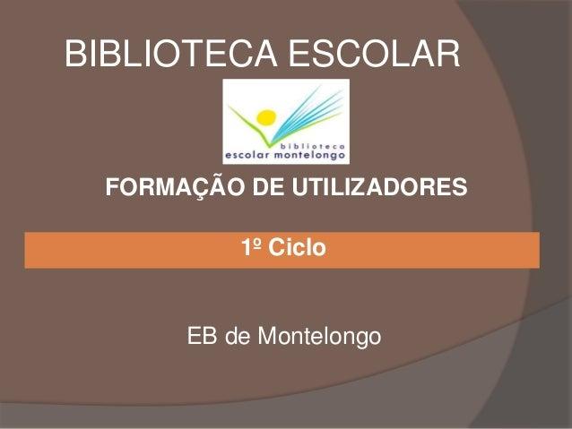 BIBLIOTECA ESCOLAR 1º Ciclo EB de Montelongo FORMAÇÃO DE UTILIZADORES
