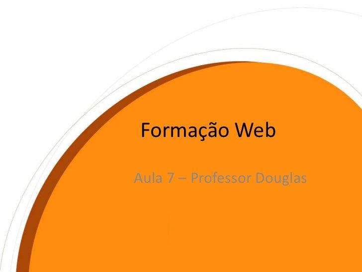 Formação Web<br />Aula 7 – Professor Douglas<br />