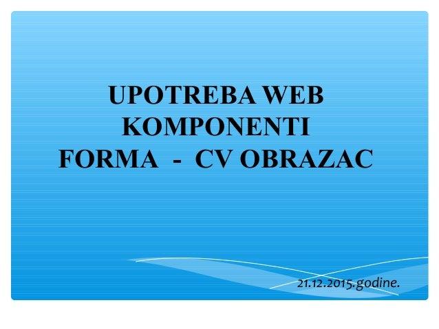 UPOTREBA WEB KOMPONENTI FORMA - CV OBRAZAC 21.12.2015.godine.