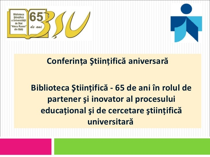 <ul><li>Conferinţa Ştiinţifică aniversară </li></ul><ul><li>Biblioteca Ştiinţifică - 65 de ani în rolul de partener şi ino...