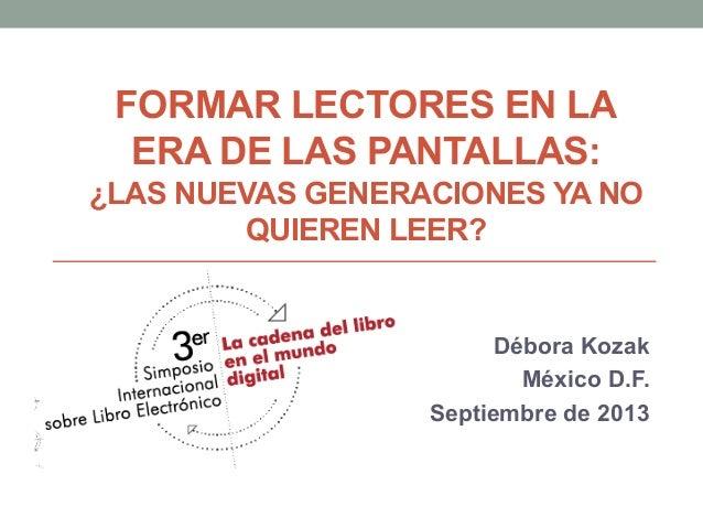 FORMAR LECTORES EN LA ERA DE LAS PANTALLAS: ¿LAS NUEVAS GENERACIONES YA NO QUIEREN LEER? Débora Kozak México D.F. Septiemb...