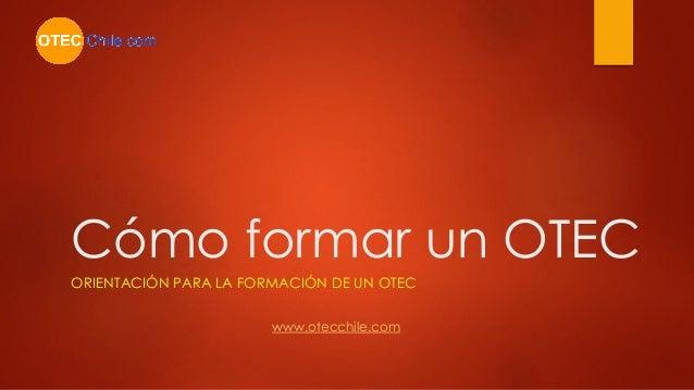Cómo formar un OTEC ORIENTACIÓN PARA LA FORMACIÓN DE UN OTEC www.otecchile.com