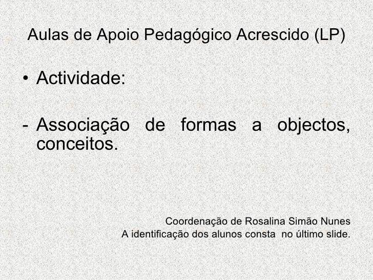 Aulas de Apoio Pedagógico Acrescido (LP) <ul><li>Actividade: </li></ul><ul><li>Associação de formas a objectos, conceitos....