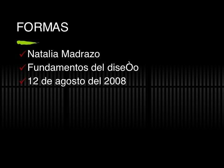 FORMAS <ul><li>Natalia Madrazo </li></ul><ul><li>Fundamentos del diseño </li></ul><ul><li>12 de agosto del 2008 </li></ul>