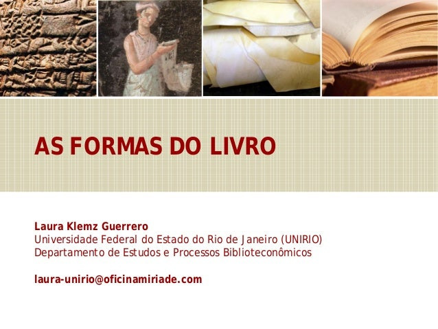 AS FORMAS DO LIVRO Laura Klemz Guerrero Universidade Federal do Estado do Rio de Janeiro (UNIRIO) Departamento de Estudos ...