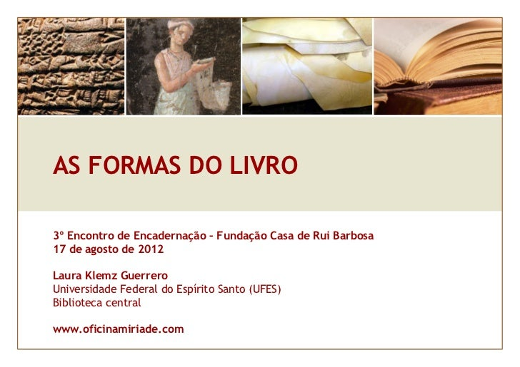 AS FORMAS DO LIVRO3º Encontro de Encadernação – Fundação Casa de Rui Barbosa17 de agosto de 2012Laura Klemz GuerreroUniver...