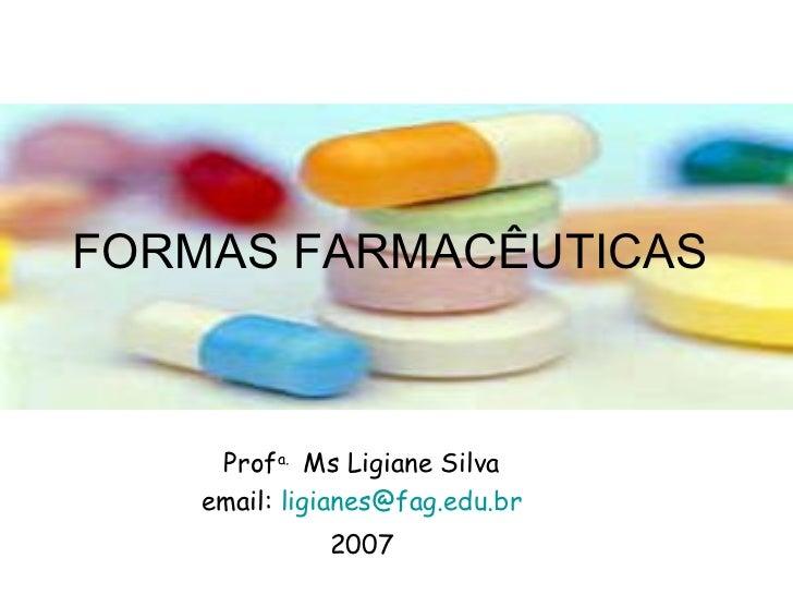 FORMAS FARMACÊUTICAS  Prof a.  Ms Ligiane Silva email:  [email_address] 2007