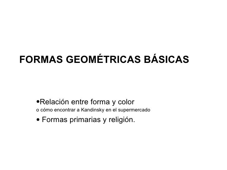 FORMAS GEOMÉTRICAS BÁSICAS <ul><li>Relación entre forma y color </li></ul><ul><li>o cómo encontrar a Kandinsky en el super...