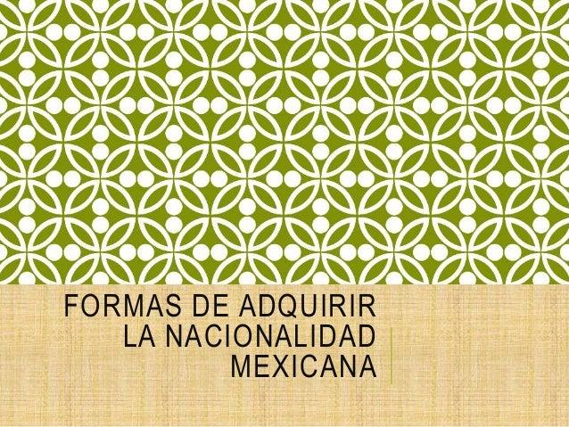 FORMAS DE ADQUIRIR LA NACIONALIDAD MEXICANA