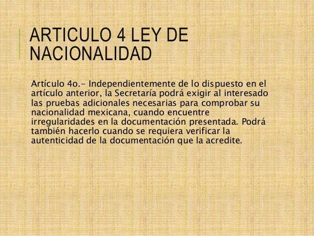 ARTICULO 4 LEY DE NACIONALIDAD Artículo 4o.- Independientemente de lo dispuesto en el artículo anterior, la Secretaría pod...