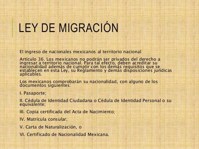 LEY DE MIGRACIÓN El ingreso de nacionales mexicanos al territorio nacional Artículo 36. Los mexicanos no podrán ser privad...