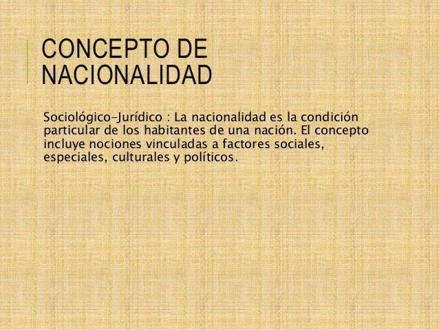 CONCEPTO DE NACIONALIDAD Sociológico-Jurídico : La nacionalidad es la condición particular de los habitantes de una nación...