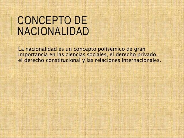 CONCEPTO DE NACIONALIDAD La nacionalidad es un concepto polisémico de gran importancia en las ciencias sociales, el derech...