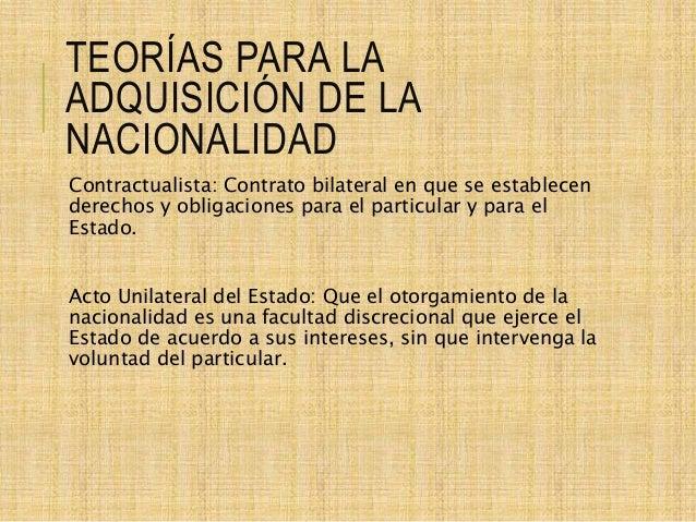 TEORÍAS PARA LA ADQUISICIÓN DE LA NACIONALIDAD Contractualista: Contrato bilateral en que se establecen derechos y obligac...