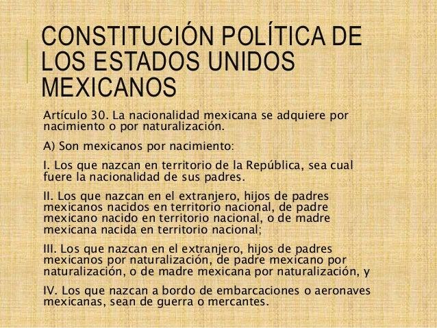 CONSTITUCIÓN POLÍTICA DE LOS ESTADOS UNIDOS MEXICANOS Artículo 30. La nacionalidad mexicana se adquiere por nacimiento o p...