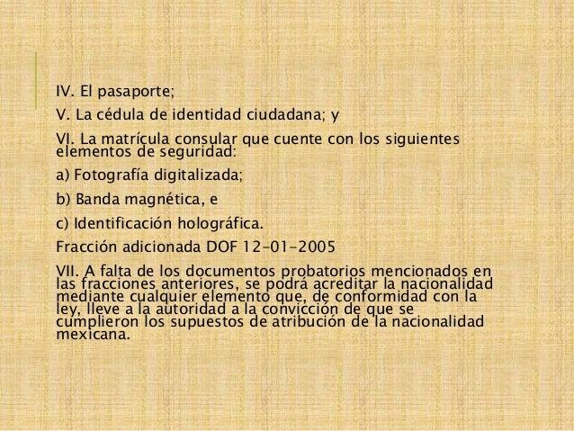 IV. El pasaporte; V. La cédula de identidad ciudadana; y VI. La matrícula consular que cuente con los siguientes elementos...
