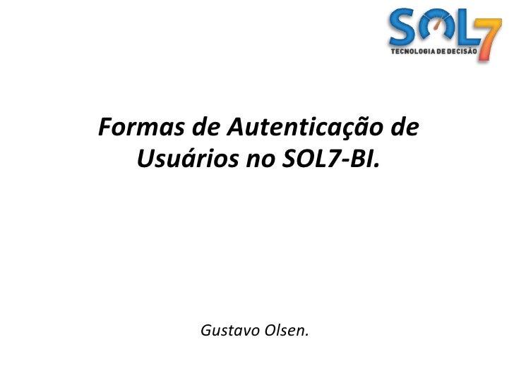 Formas de Autenticação de Usuários no SOL7-BI.<br />Gustavo Olsen.<br />