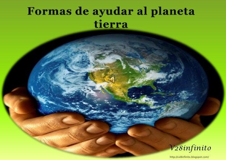 Formas de ayudar al planeta tierra<br />V28infinito<br />http://v28infinito.blogspot.com/ <br />