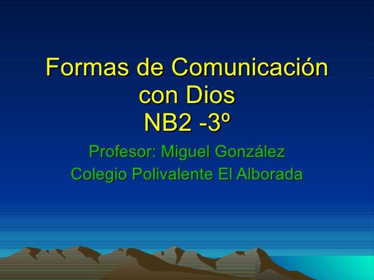 Formas de Comunicación con Dios NB2 -3º Profesor: Miguel González Colegio Polivalente El Alborada