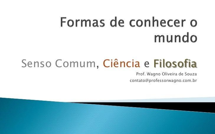 Senso Comum, Ciência e Filosofia                      Prof. Wagno Oliveira de Souza                   contato@professorwag...