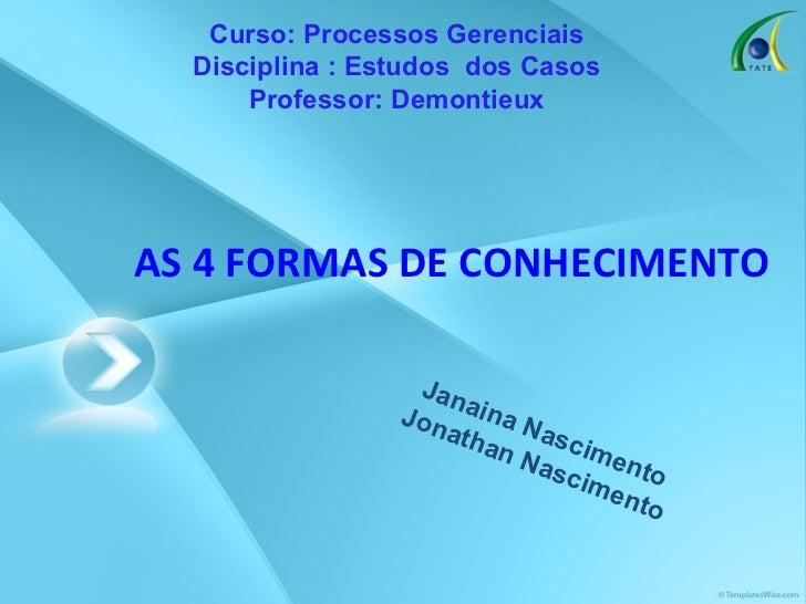 AS 4 FORMAS DE CONHECIMENTO Janaina Nascimento Jonathan Nascimento Curso: Processos Gerenciais Disciplina : Estudos  dos C...