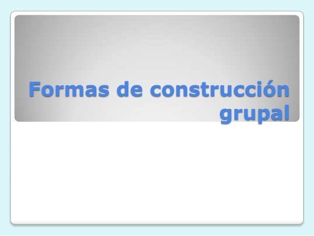 Formas de construcción                grupal