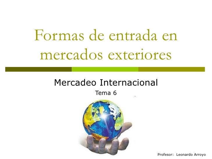 Formas de entrada en mercados exteriores Mercadeo Internacional Tema 6 Profesor:  Leonardo Arroyo