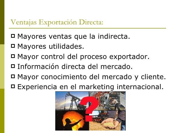 Ventajas Exportación Directa: <ul><li>Mayores ventas que la indirecta. </li></ul><ul><li>Mayores utilidades. </li></ul><ul...