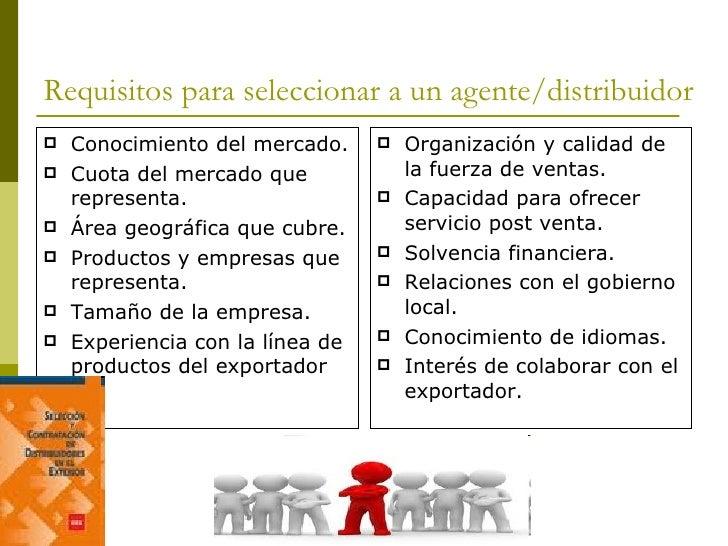 Requisitos para seleccionar a un agente/distribuidor <ul><li>Conocimiento del mercado. </li></ul><ul><li>Cuota del mercado...