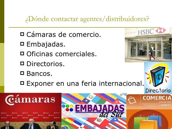 ¿Dónde contactar agentes/distribuidores? <ul><li>Cámaras de comercio. </li></ul><ul><li>Embajadas. </li></ul><ul><li>Ofici...