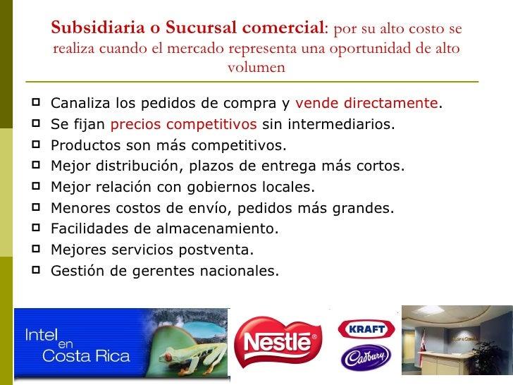 Subsidiaria o Sucursal comercial :  por su alto costo se realiza cuando el mercado representa una oportunidad de alto volu...