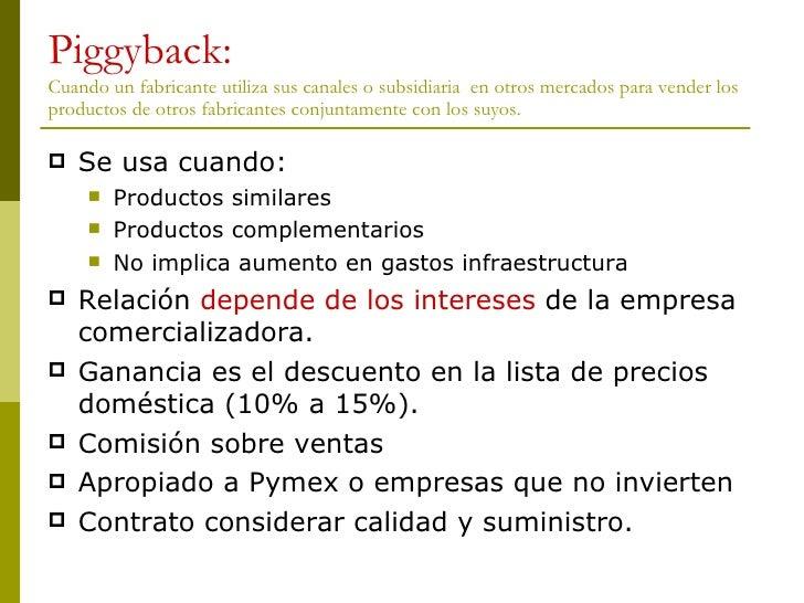 Piggyback: Cuando un fabricante utiliza sus canales o subsidiaria  en otros mercados para vender los productos de otros fa...