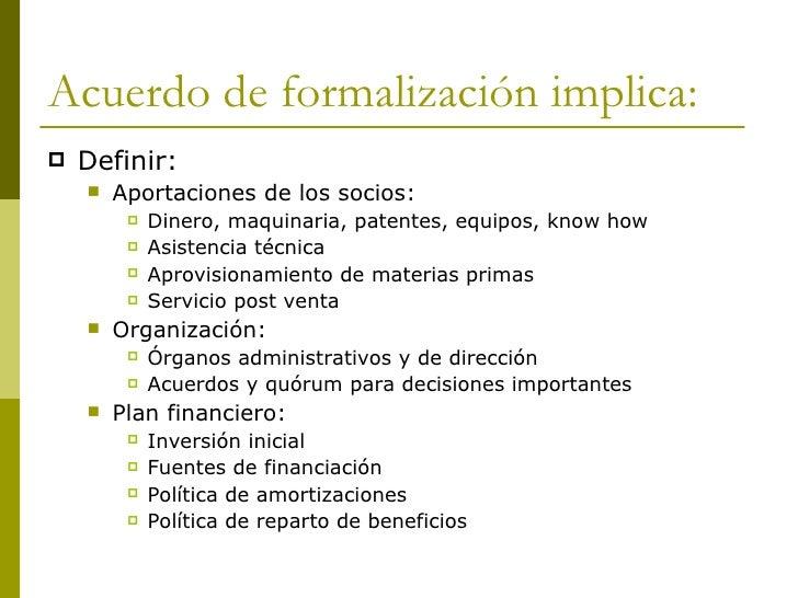 Acuerdo de formalización implica: <ul><li>Definir: </li></ul><ul><ul><li>Aportaciones de los socios: </li></ul></ul><ul><u...
