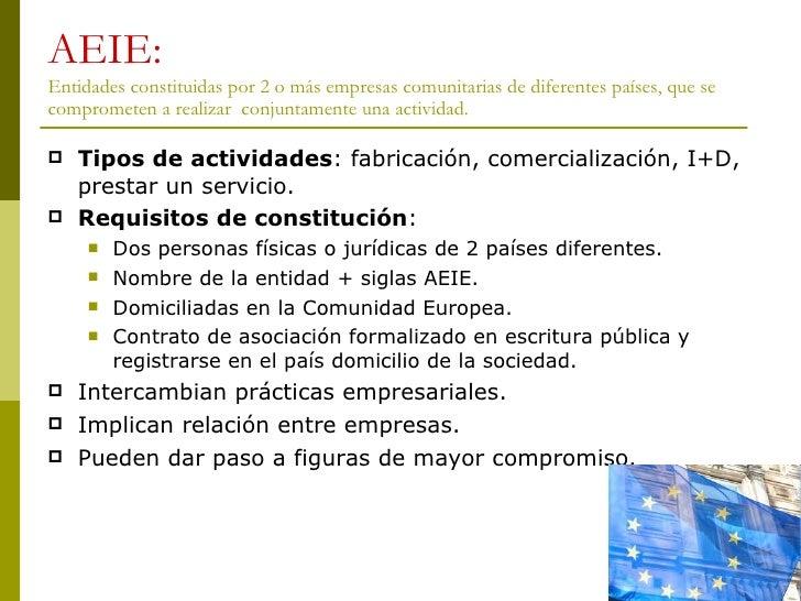 AEIE: Entidades constituidas por 2 o más empresas comunitarias de diferentes países, que se comprometen a realizar  conjun...
