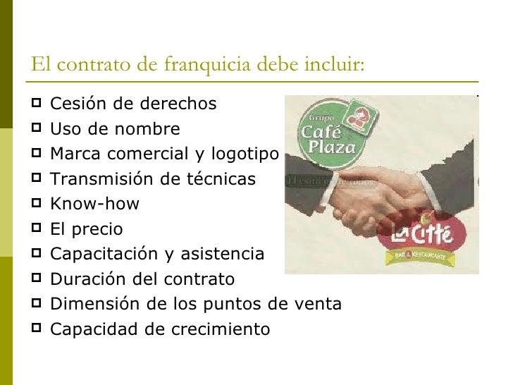 El contrato de franquicia debe incluir: <ul><li>Cesión de derechos </li></ul><ul><li>Uso de nombre </li></ul><ul><li>Marca...
