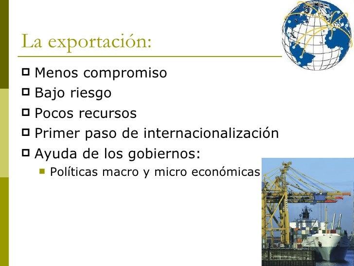 La exportación: <ul><li>Menos compromiso </li></ul><ul><li>Bajo riesgo </li></ul><ul><li>Pocos recursos </li></ul><ul><li>...
