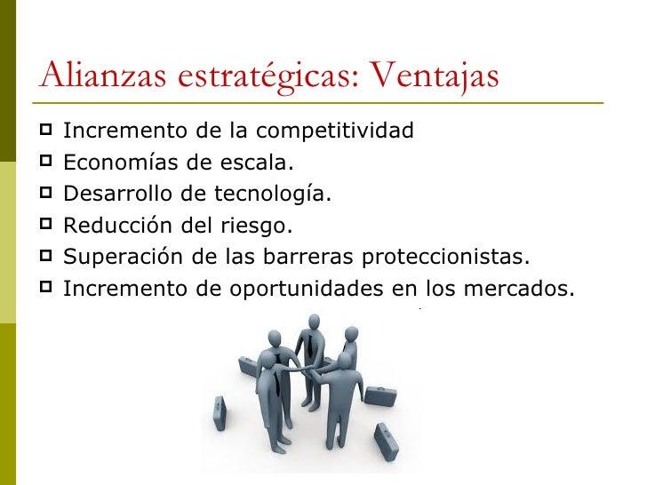 Alianzas estratégicas: Ventajas <ul><li>Incremento de la competitividad </li></ul><ul><li>Economías de escala. </li></ul><...