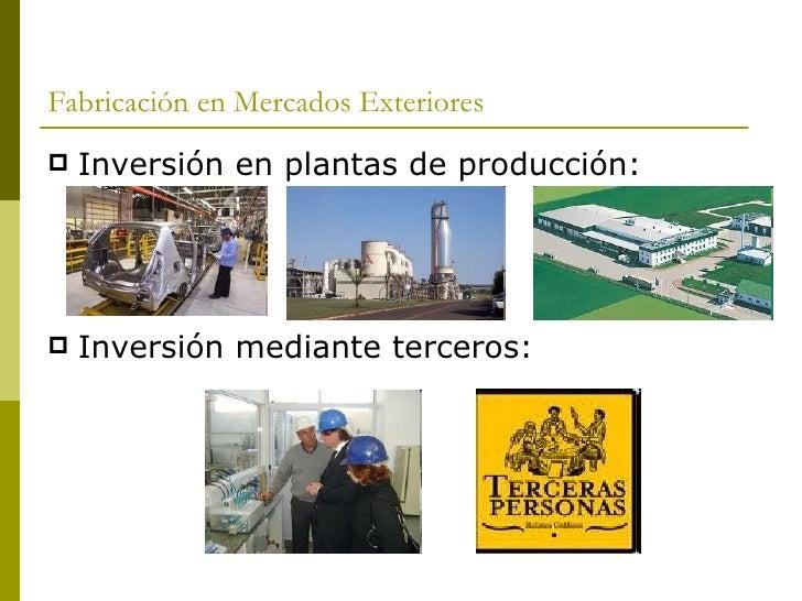 Fabricación en Mercados Exteriores <ul><li>Inversión en plantas de producción: </li></ul><ul><li>Inversión mediante tercer...