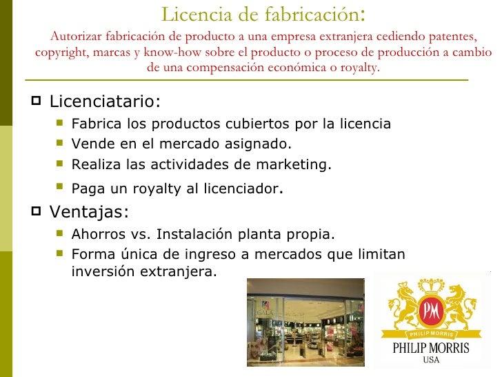 Licencia de fabricación : Autorizar fabricación de producto a una empresa extranjera cediendo patentes, copyright, marcas ...